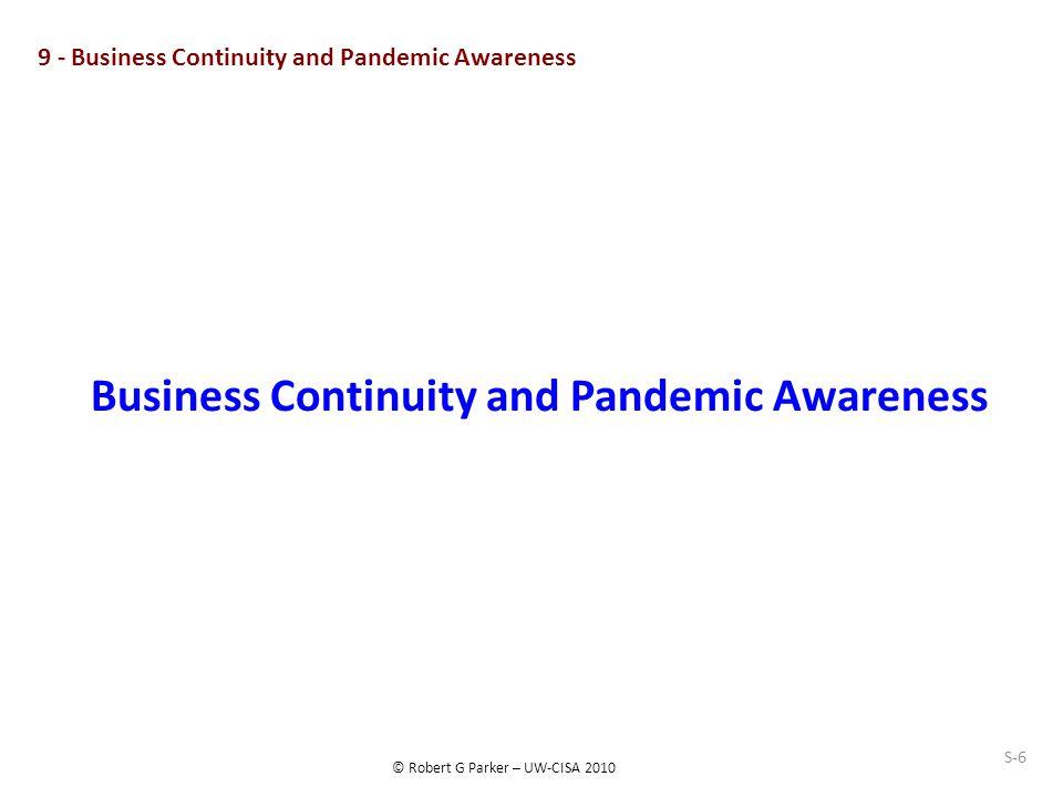 © Robert G Parker – UW-CISA 2010 S-6 9 - Business Continuity and Pandemic Awareness Business Continuity and Pandemic Awareness