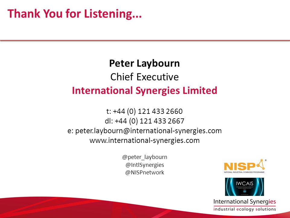 Peter Laybourn Chief Executive International Synergies Limited t: +44 (0) 121 433 2660 dl: +44 (0) 121 433 2667 e: peter.laybourn@international-synergies.com www.international-synergies.com @peter_laybourn @IntlSynergies @NISPnetwork Thank You for Listening...