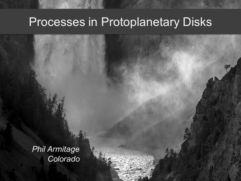 Processes in Protoplanetary Disks Phil Armitage Colorado