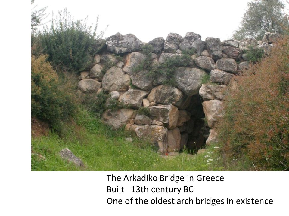 The Arkadiko Bridge in Greece Built 13th century BC One of the oldest arch bridges in existence