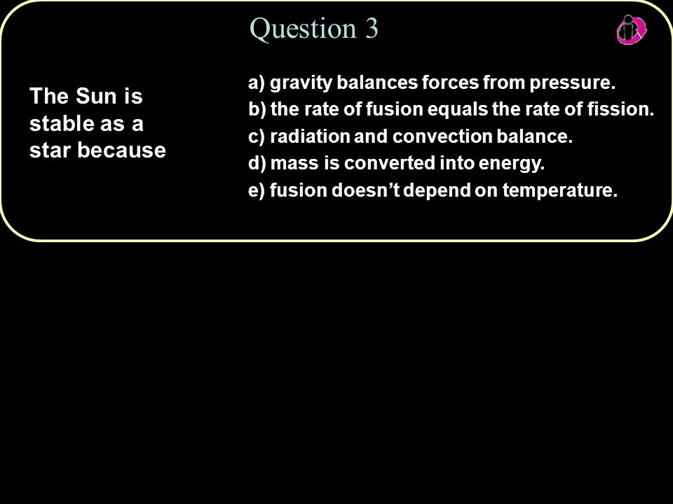 Copyright © 2010 Pearson Education, Inc. Question 3 The Sun is stable as a star because a) gravity balances forces from pressure. b) the rate of fusio