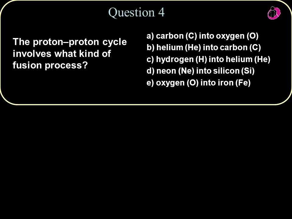 Copyright © 2010 Pearson Education, Inc. Question 4 The proton–proton cycle involves what kind of fusion process? a) carbon (C) into oxygen (O) b) hel