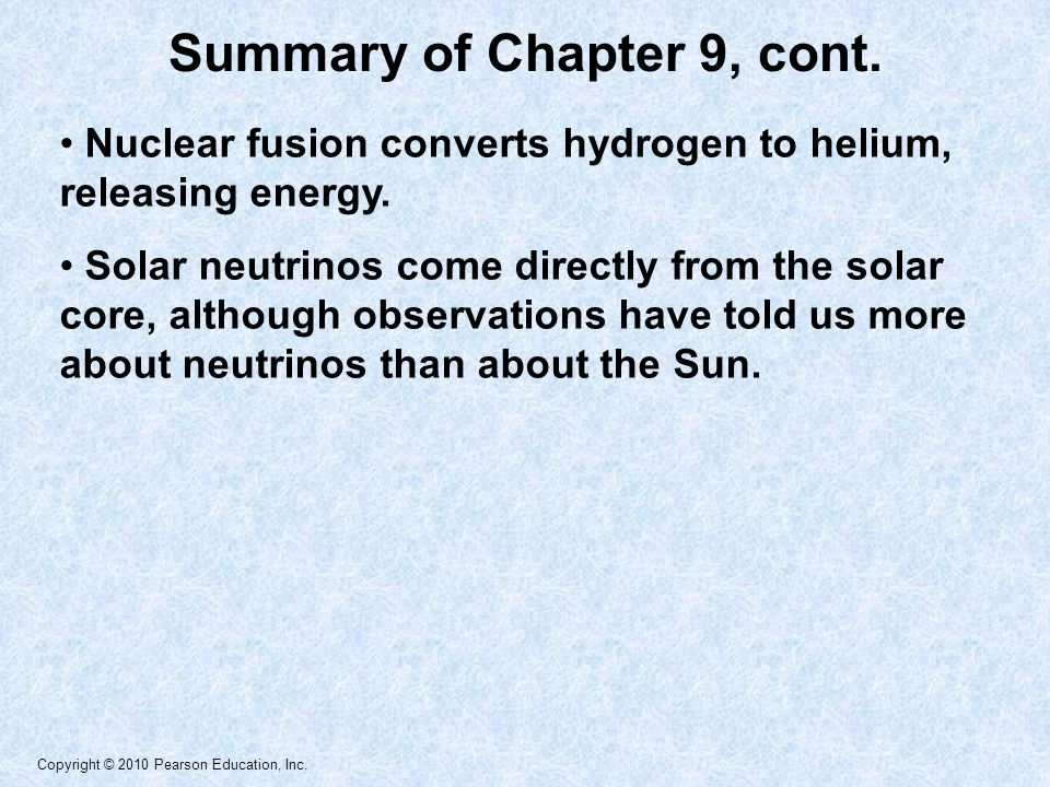 Copyright © 2010 Pearson Education, Inc. Summary of Chapter 9, cont. Nuclear fusion converts hydrogen to helium, releasing energy. Solar neutrinos com