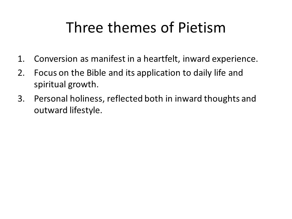 Three themes of Pietism 1.Conversion as manifest in a heartfelt, inward experience. 2.Focus on the Bible and its application to daily life and spiritu