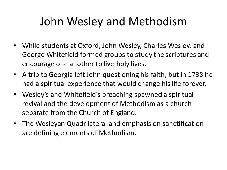 John Wesley and Methodism While students at Oxford, John Wesley, Charles Wesley, and George Whitefield formed groups to study the scriptures and encourage one another to live holy lives.