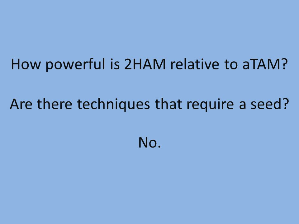 How powerful is 2HAM relative to aTAM? Are there techniques that require a seed? No.