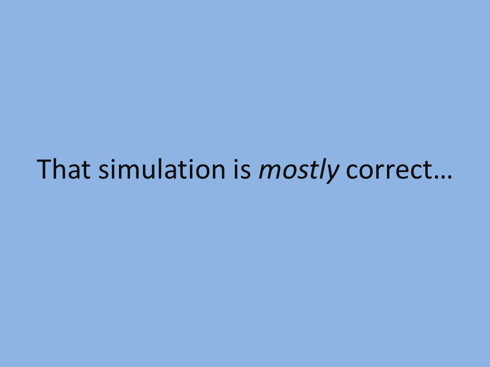 That simulation is mostly correct…