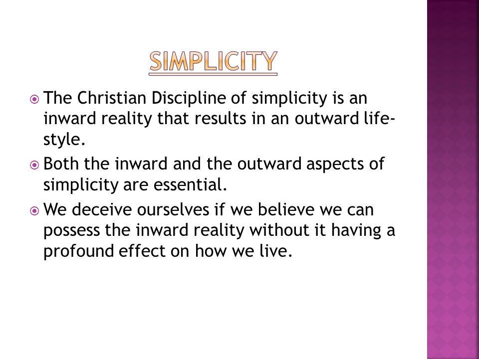  The Christian Discipline of simplicity is an inward reality that results in an outward life- style.