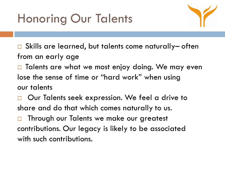 Honoring Our Talents  Skills are learned, but talents come naturally– often from an early age  Talents are what we most enjoy doing. We may even los