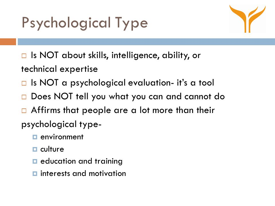 Psychological Type  Is NOT about skills, intelligence, ability, or technical expertise  Is NOT a psychological evaluation- it's a tool  Does NOT te