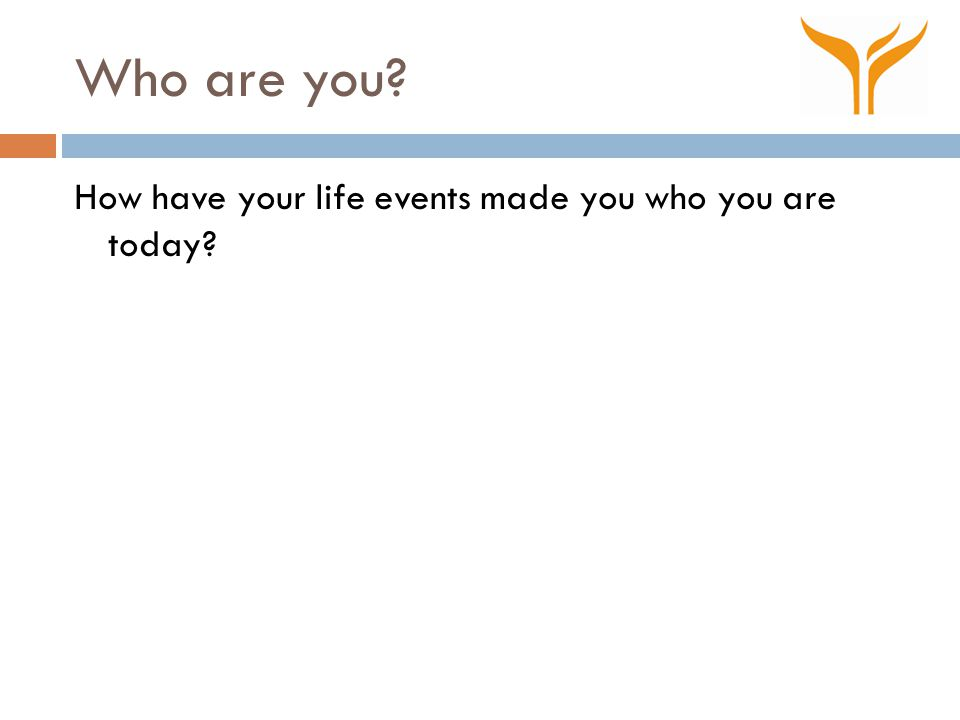 Who are you? How have your life events made you who you are today?