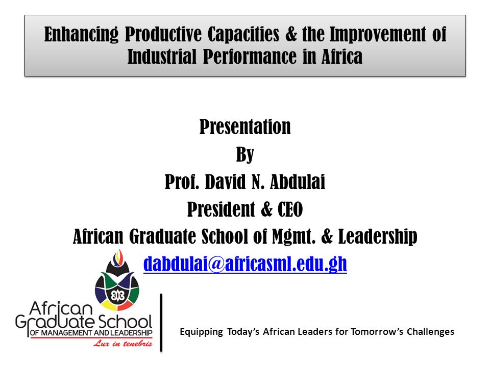 Equipping Today' African Leaders for Tomorrow's Challenges Equipping Today's African Leaders for Tomorrow's Challenges Enhancing Productive Capacities & the Improvement of Industrial Performance in Africa Presentation By Prof.