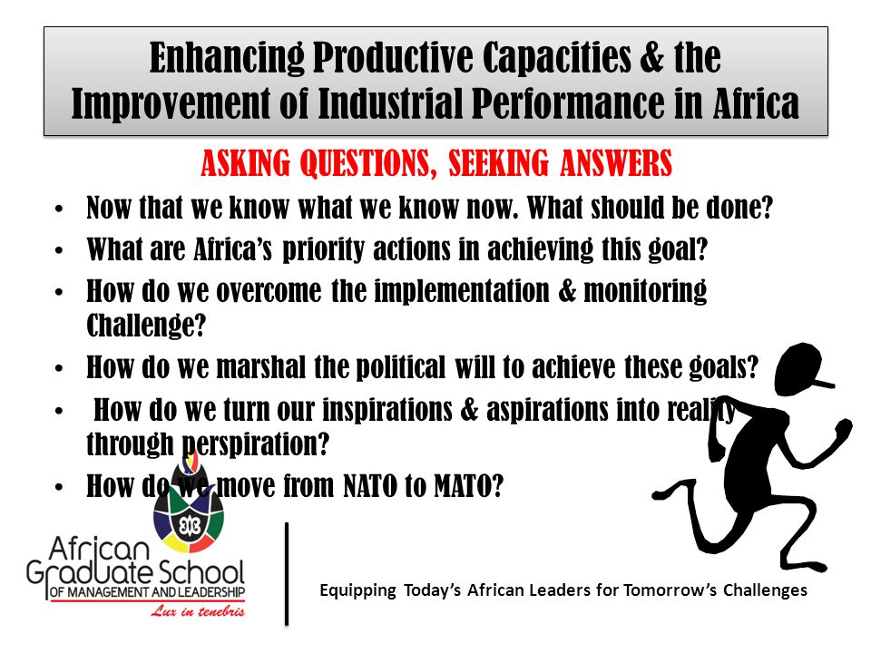 Equipping Today' African Leaders for Tomorrow's Challenges Equipping Today's African Leaders for Tomorrow's Challenges Enhancing Productive Capacities & the Improvement of Industrial Performance in Africa ASKING QUESTIONS, SEEKING ANSWERS Now that we know what we know now.