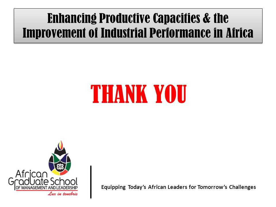 Equipping Today' African Leaders for Tomorrow's Challenges Equipping Today's African Leaders for Tomorrow's Challenges Enhancing Productive Capacities & the Improvement of Industrial Performance in Africa THANK YOU