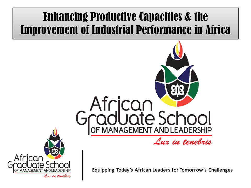 Equipping Today' African Leaders for Tomorrow's Challenges Equipping Today's African Leaders for Tomorrow's Challenges Enhancing Productive Capacities & the Improvement of Industrial Performance in Africa