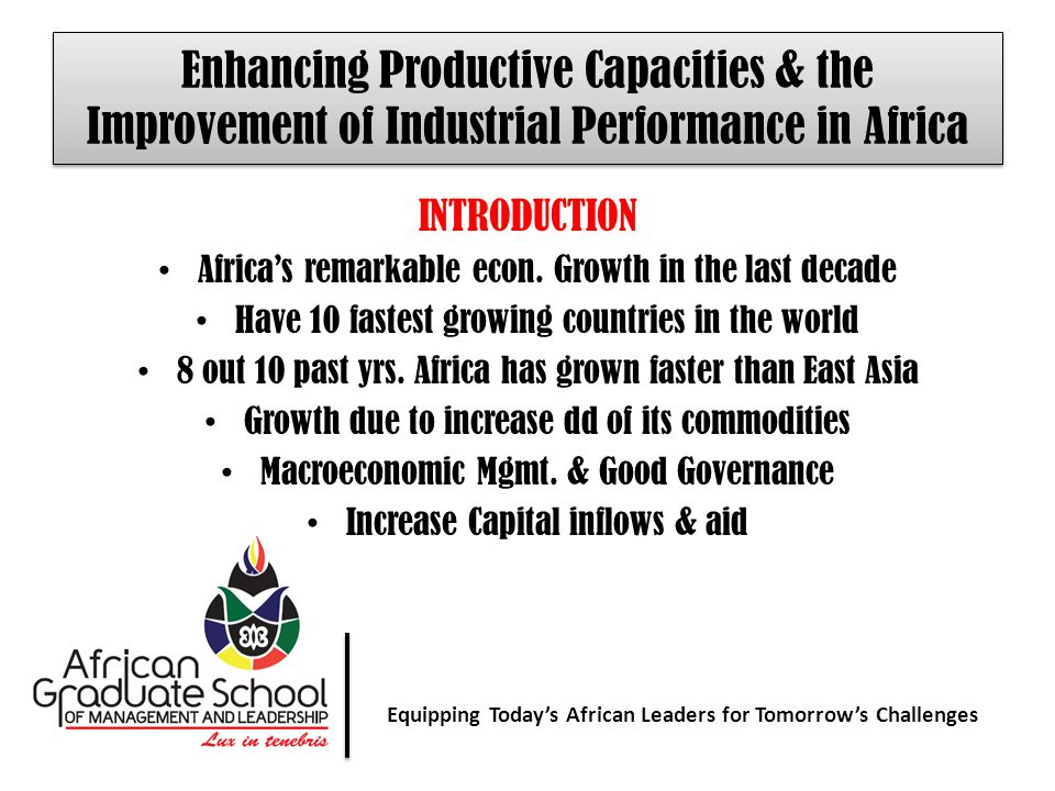 Equipping Today' African Leaders for Tomorrow's Challenges Equipping Today's African Leaders for Tomorrow's Challenges Enhancing Productive Capacities & the Improvement of Industrial Performance in Africa INTRODUCTION Africa's remarkable econ.