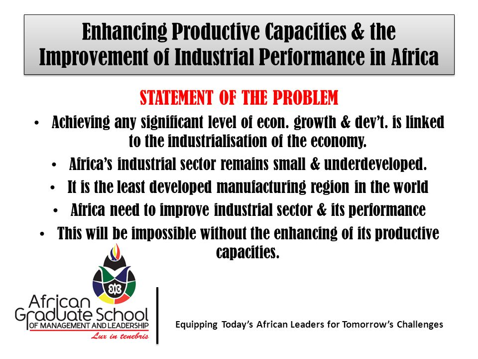 Equipping Today' African Leaders for Tomorrow's Challenges Equipping Today's African Leaders for Tomorrow's Challenges Enhancing Productive Capacities & the Improvement of Industrial Performance in Africa STATEMENT OF THE PROBLEM Achieving any significant level of econ.