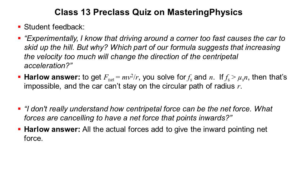 """Class 13 Preclass Quiz on MasteringPhysics  Student feedback:  """"Experimentally, I know that driving around a corner too fast causes the car to skid"""