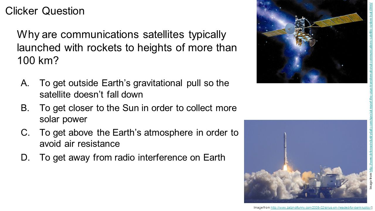 Why are communications satellites typically launched with rockets to heights of more than 100 km? A.To get outside Earth's gravitational pull so the s