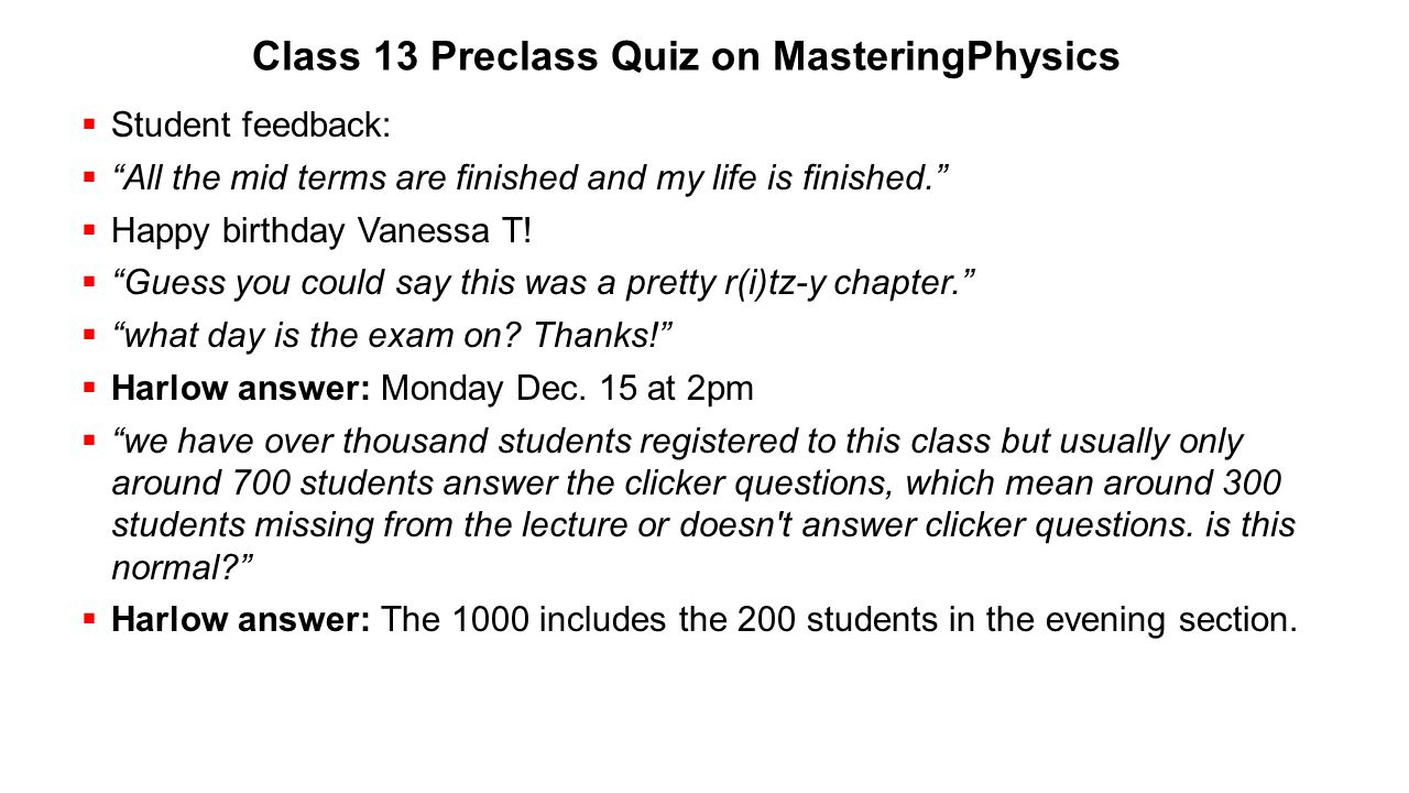 """Class 13 Preclass Quiz on MasteringPhysics  Student feedback:  """"All the mid terms are finished and my life is finished.""""  Happy birthday Vanessa T!"""