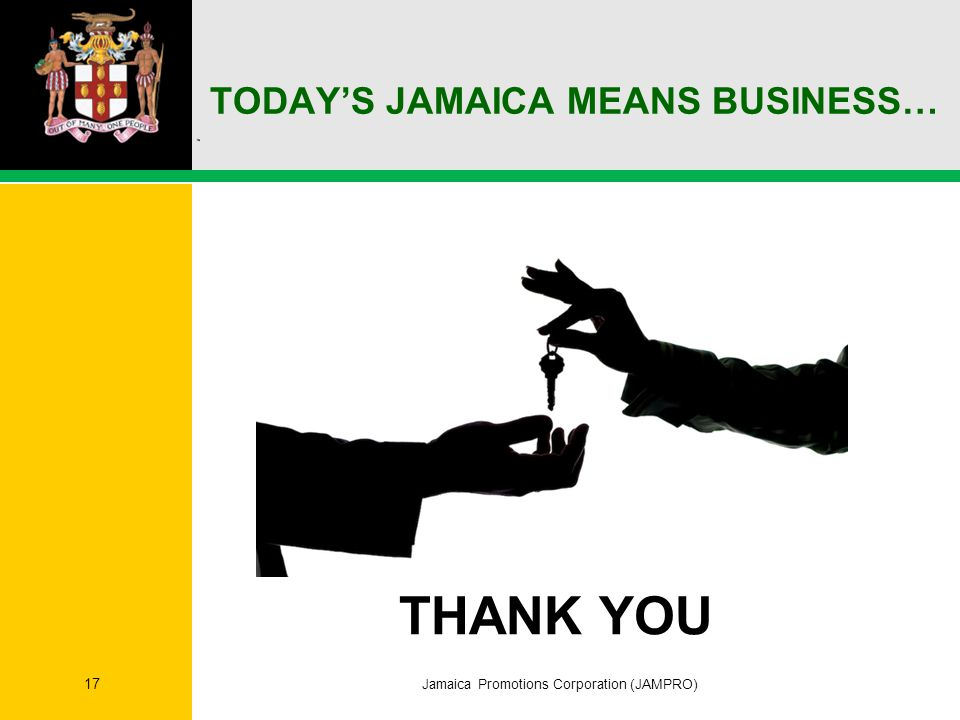 TODAY'S JAMAICA MEANS BUSINESS… Jamaica Promotions Corporation (JAMPRO) 17 THANK YOU