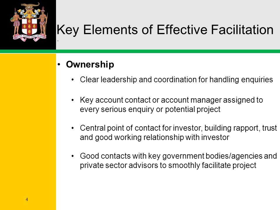 4 Key Elements of Effective Facilitation Ownership Clear leadership and coordination for handling enquiries Key account contact or account manager assigned to every serious enquiry or potential project Central point of contact for investor, building rapport, trust and good working relationship with investor Good contacts with key government bodies/agencies and private sector advisors to smoothly facilitate project
