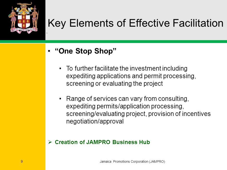 Jamaica Promotions Corporation (JAMPRO) 9 One Stop Shop To further facilitate the investment including expediting applications and permit processing, screening or evaluating the project Range of services can vary from consulting, expediting permits/application processing, screening/evaluating project, provision of incentives negotiation/approval  Creation of JAMPRO Business Hub Key Elements of Effective Facilitation