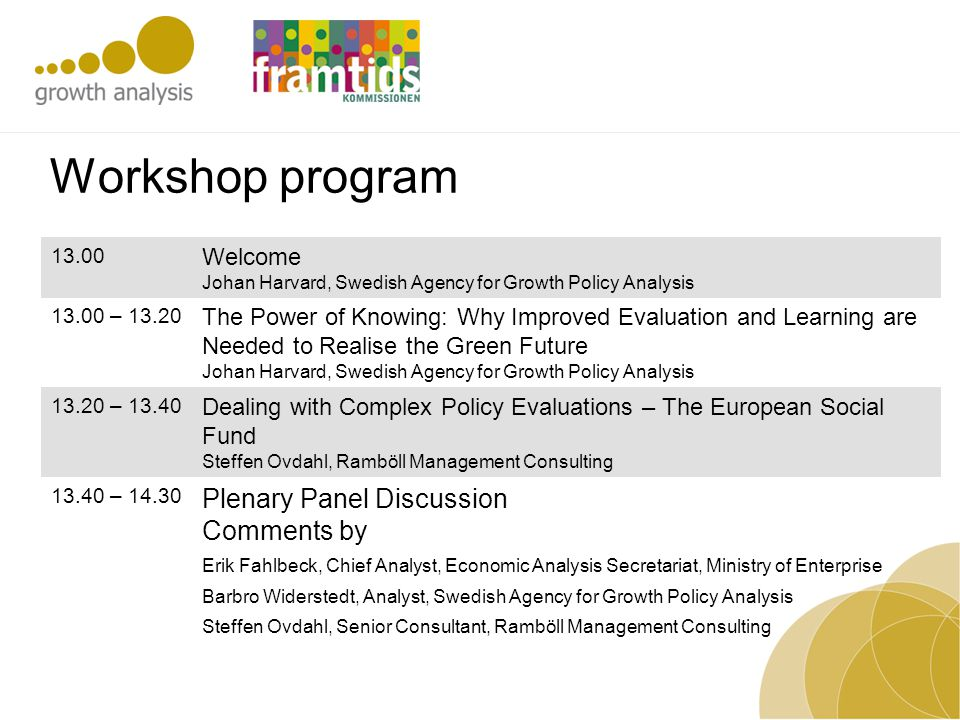 Workshop program 13.00 Welcome Johan Harvard, Swedish Agency for Growth Policy Analysis 13.00 – 13.20 The Power of Knowing: Why Improved Evaluation an