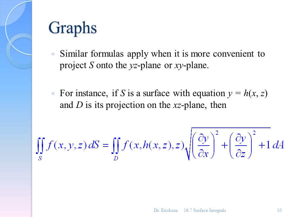 Graphs Similar formulas apply when it is more convenient to project S onto the yz-plane or xy-plane. For instance, if S is a surface with equation y =