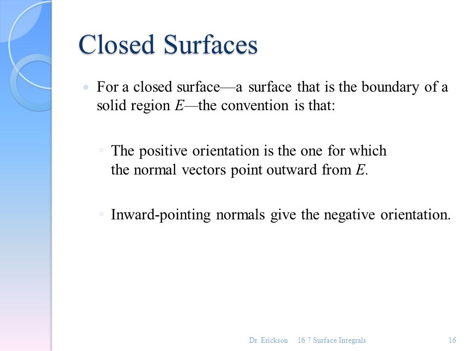 Closed Surfaces For a closed surface—a surface that is the boundary of a solid region E—the convention is that: ◦ The positive orientation is the one