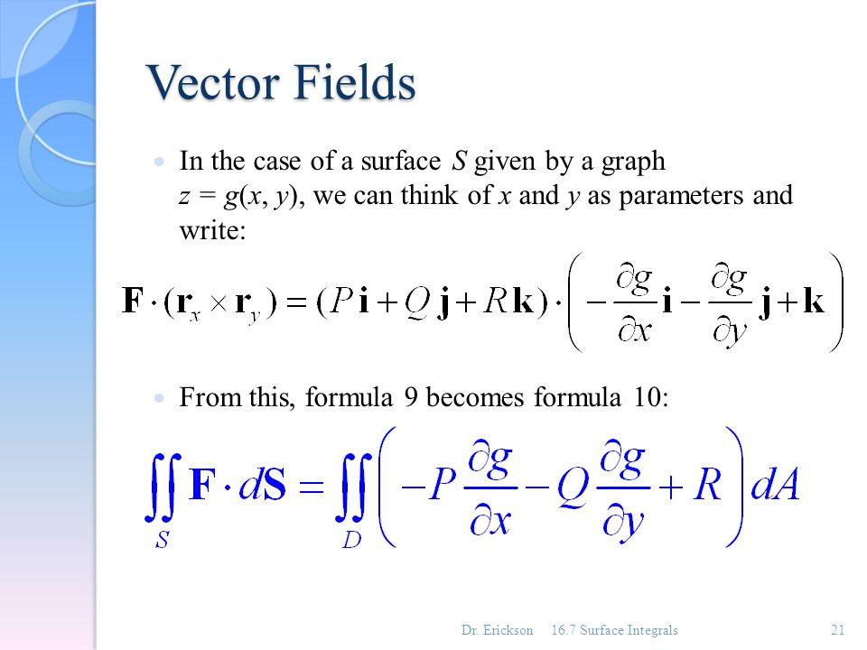 Vector Fields In the case of a surface S given by a graph z = g(x, y), we can think of x and y as parameters and write: From this, formula 9 becomes f