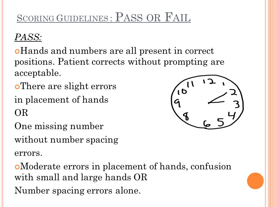 S CORING G UIDELINES : P ASS OR F AIL PASS: Hands and numbers are all present in correct positions. Patient corrects without prompting are acceptable.