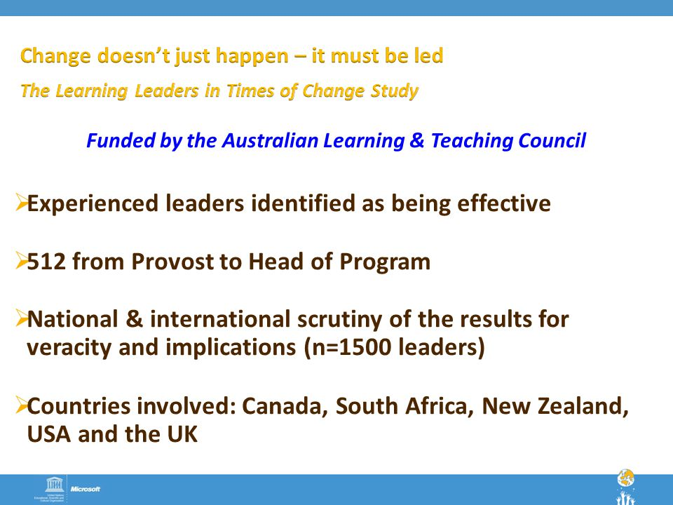 Funded by the Australian Learning & Teaching Council  Experienced leaders identified as being effective  512 from Provost to Head of Program  National & international scrutiny of the results for veracity and implications (n=1500 leaders)  Countries involved: Canada, South Africa, New Zealand, USA and the UK