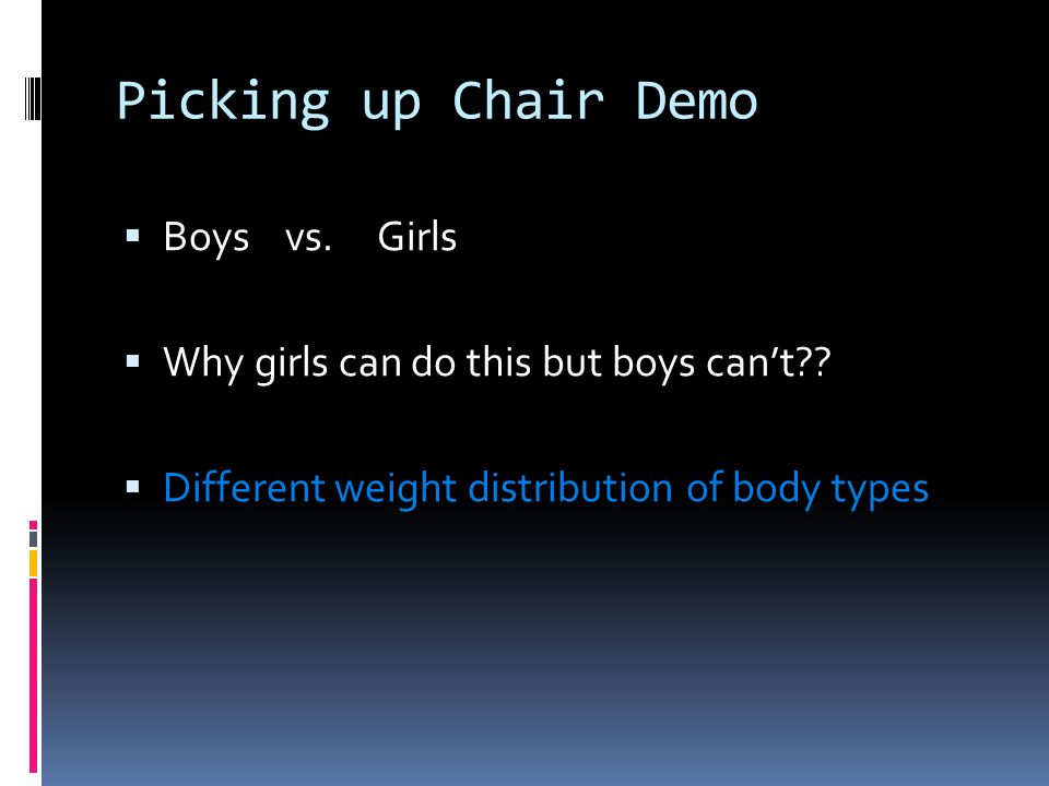 Picking up Chair Demo  Boys vs. Girls  Why girls can do this but boys can't??  Different weight distribution of body types