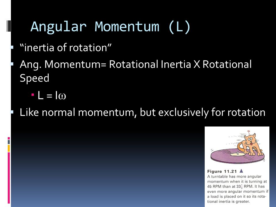 "Angular Momentum (L)  ""inertia of rotation""  Ang. Momentum= Rotational Inertia X Rotational Speed  L = I ω  Like normal momentum, but exclusively"