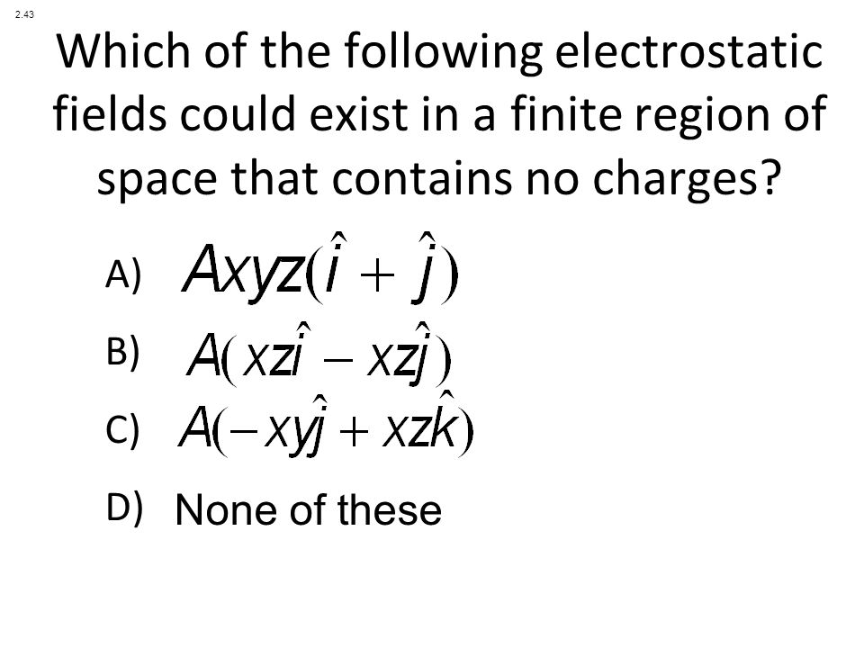 A) B) C) D) Which of the following electrostatic fields could exist in a finite region of space that contains no charges.