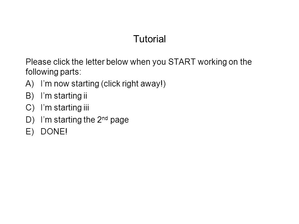 Tutorial Please click the letter below when you START working on the following parts: A)I'm now starting (click right away!) B)I'm starting ii C)I'm starting iii D)I'm starting the 2 nd page E)DONE!