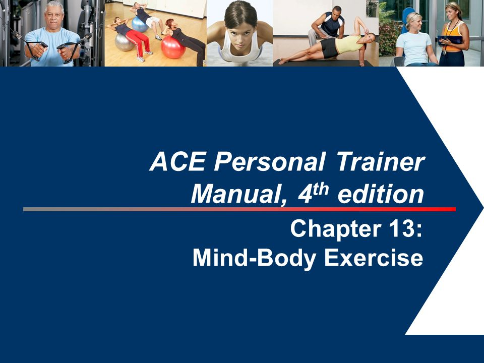 1 ACE Personal Trainer Manual, 4 th edition Chapter 13: Mind-Body Exercise