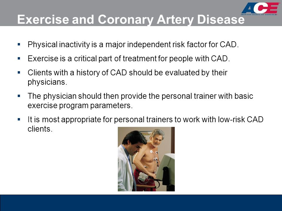Exercise and Coronary Artery Disease  Physical inactivity is a major independent risk factor for CAD.  Exercise is a critical part of treatment for