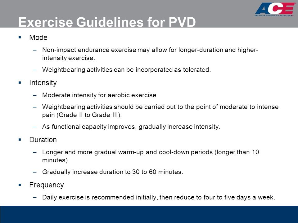 Exercise Guidelines for PVD  Mode –Non-impact endurance exercise may allow for longer-duration and higher- intensity exercise. –Weightbearing activit