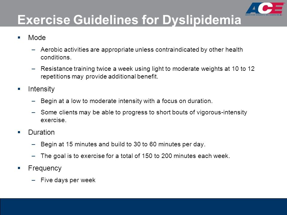 Exercise Guidelines for Dyslipidemia  Mode –Aerobic activities are appropriate unless contraindicated by other health conditions. –Resistance trainin
