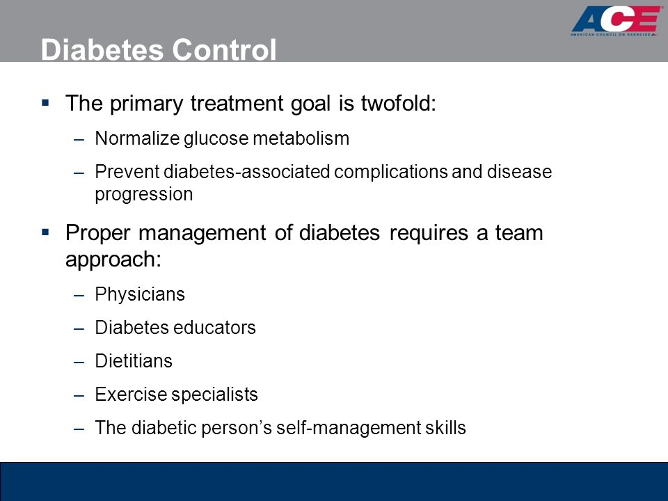 Diabetes Control  The primary treatment goal is twofold: –Normalize glucose metabolism –Prevent diabetes-associated complications and disease progres