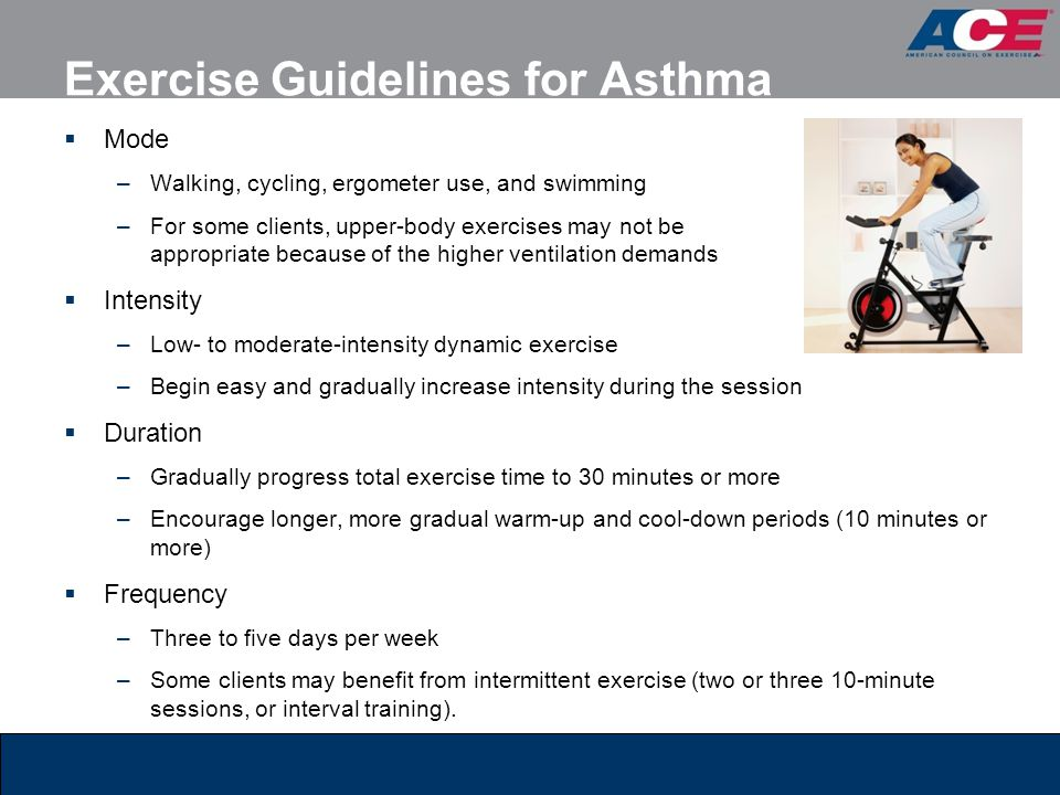 Exercise Guidelines for Asthma  Mode –Walking, cycling, ergometer use, and swimming –For some clients, upper-body exercises may not be appropriate be