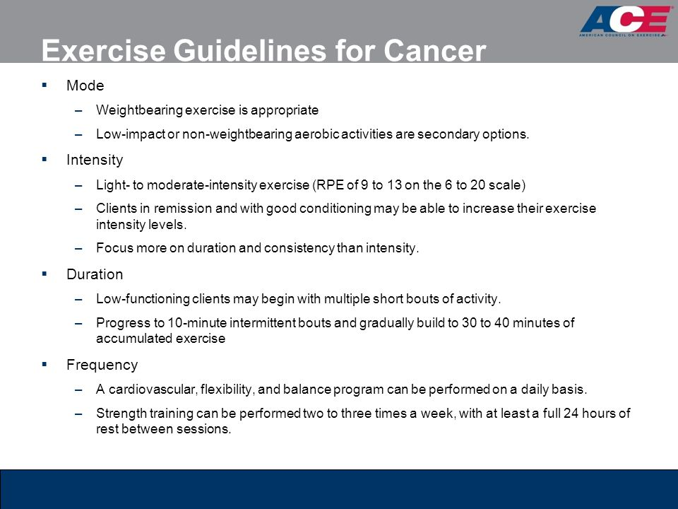 Exercise Guidelines for Cancer  Mode –Weightbearing exercise is appropriate –Low-impact or non-weightbearing aerobic activities are secondary options