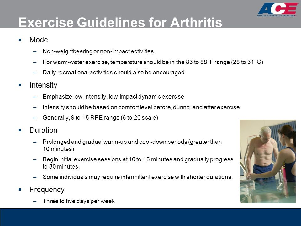 Exercise Guidelines for Arthritis  Mode –Non-weightbearing or non-impact activities –For warm-water exercise, temperature should be in the 83 to 88°F
