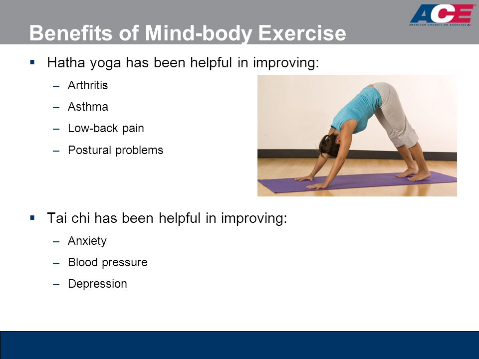 Benefits of Mind-body Exercise  Hatha yoga has been helpful in improving: –Arthritis –Asthma –Low-back pain –Postural problems  Tai chi has been hel