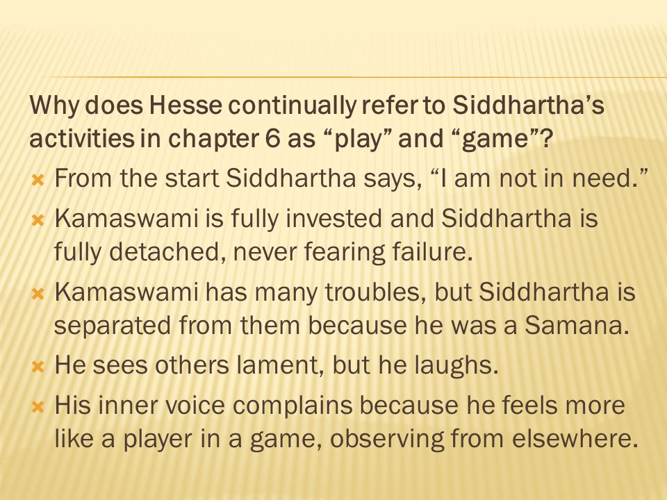 "Why does Hesse continually refer to Siddhartha's activities in chapter 6 as ""play"" and ""game""?  From the start Siddhartha says, ""I am not in need."" "