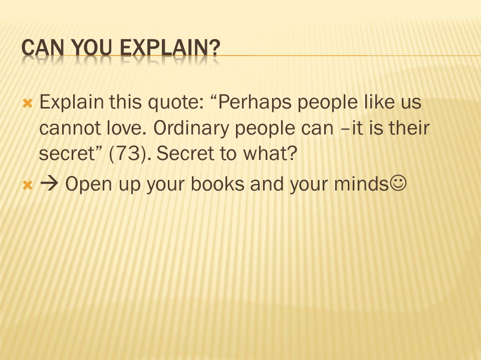 " Explain this quote: ""Perhaps people like us cannot love. Ordinary people can –it is their secret"" (73). Secret to what?   Open up your books and y"