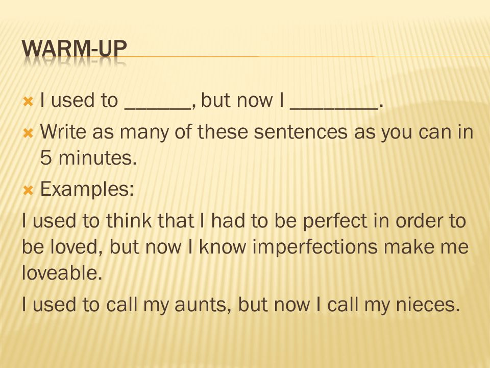  I used to ______, but now I ________.  Write as many of these sentences as you can in 5 minutes.  Examples: I used to think that I had to be perfe