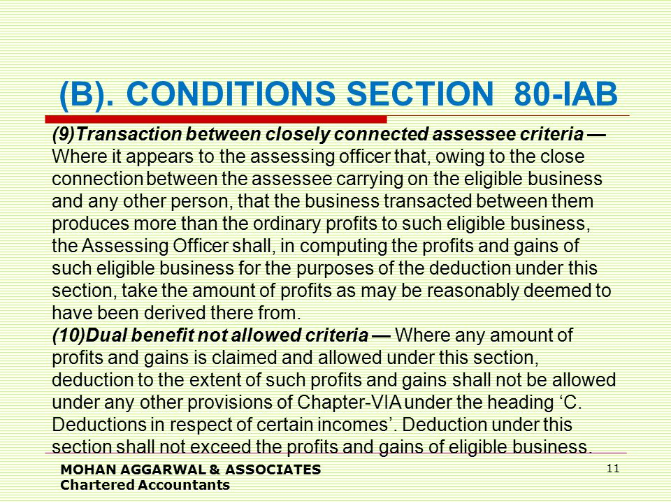 MOHAN AGGARWAL & ASSOCIATES Chartered Accountants 11 (9)Transaction between closely connected assessee criteria — Where it appears to the assessing officer that, owing to the close connection between the assessee carrying on the eligible business and any other person, that the business transacted between them produces more than the ordinary profits to such eligible business, the Assessing Officer shall, in computing the profits and gains of such eligible business for the purposes of the deduction under this section, take the amount of profits as may be reasonably deemed to have been derived there from.